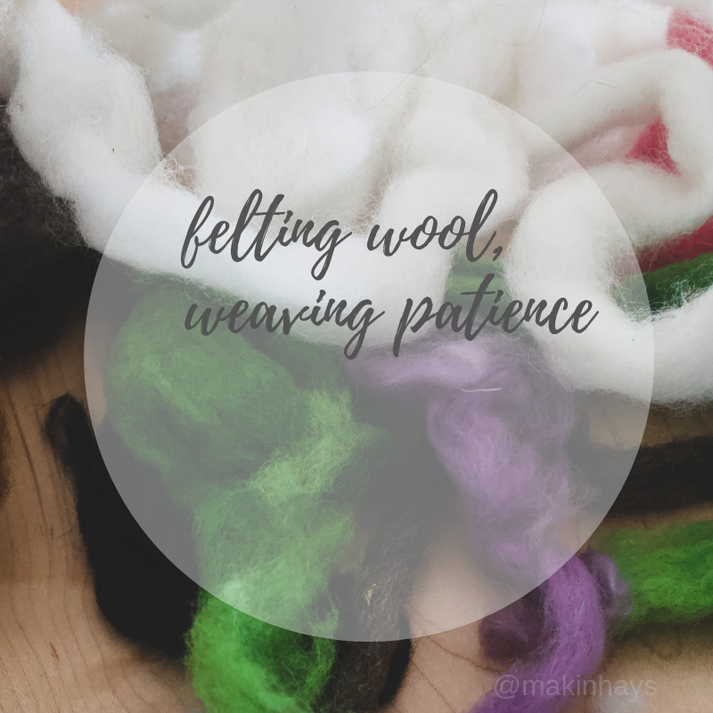 Felting Wool and Weaving Patience